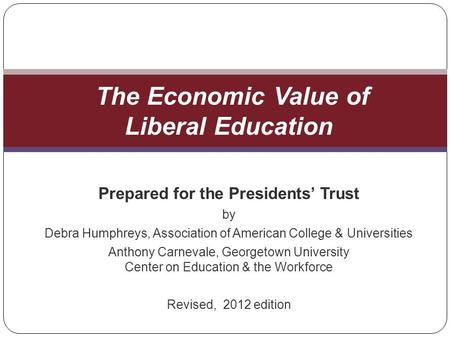 Prepared for the Presidents Trust by Debra Humphreys, Association of American College & Universities Anthony Carnevale, Georgetown University Center on.