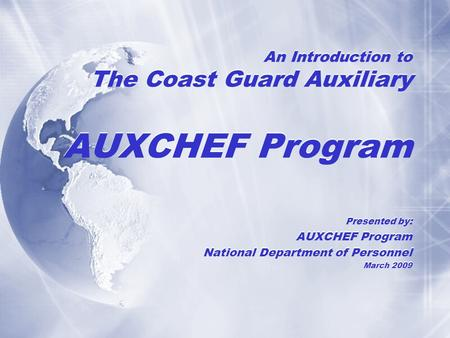 An Introduction to The Coast Guard Auxiliary AUXCHEF Program Presented by: AUXCHEF Program National Department of Personnel March 2009 Presented by: AUXCHEF.