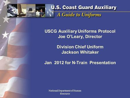 USCG Auxiliary Uniforms Protocol Joe OLeary, Director Division Chief Uniform Jackson Whitaker Jan 2012 for N-Train Presentation National Department of.