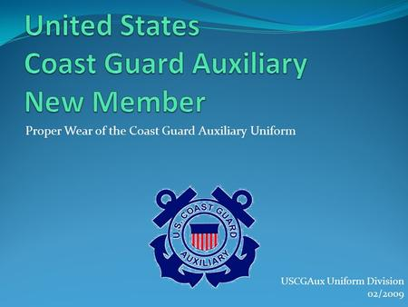 Proper Wear of the Coast Guard Auxiliary Uniform USCGAux Uniform Division 02/2009.