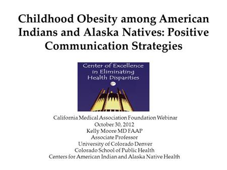 Childhood Obesity among American Indians and Alaska Natives: Positive Communication Strategies California Medical Association Foundation Webinar October.