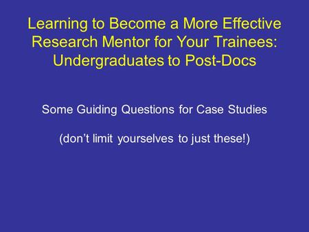 Learning to Become a More Effective Research Mentor for Your Trainees: Undergraduates to Post-Docs Some Guiding Questions for Case Studies (dont limit.
