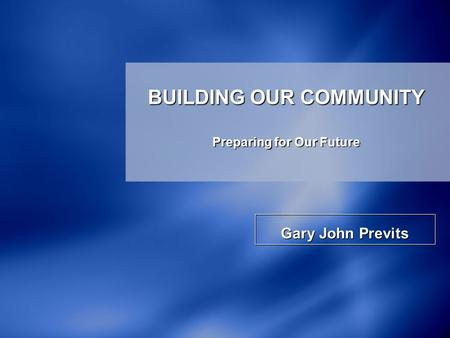 Gary John Previts BUILDING OUR COMMUNITY Preparing for Our Future.