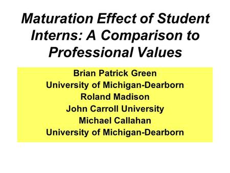 Maturation Effect of Student Interns: A Comparison to Professional Values Brian Patrick Green University of Michigan-Dearborn Roland Madison John Carroll.