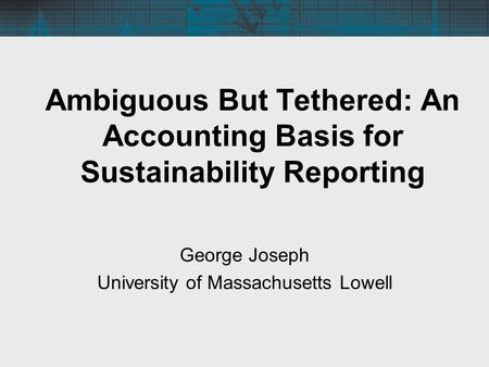 Ambiguous But Tethered: An Accounting Basis for Sustainability Reporting George Joseph University of Massachusetts Lowell.