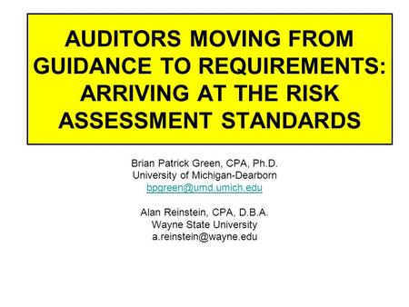 AUDITORS MOVING FROM GUIDANCE TO REQUIREMENTS: ARRIVING AT THE RISK ASSESSMENT STANDARDS Brian Patrick Green, CPA, Ph.D. University of Michigan-Dearborn.