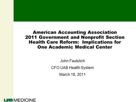 American Accounting Association 2011 Government and Nonprofit Section Health Care Reform: Implications for One Academic Medical Center John Faulstich CFO.