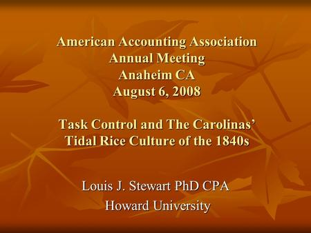 American Accounting Association Annual Meeting Anaheim CA August 6, 2008 Task Control and The Carolinas Tidal Rice Culture of the 1840s Louis J. Stewart.