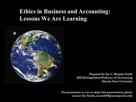 Ethics in Business and Accounting: Lessons We Are Learning Prepared by Dr. L. Murphy Smith Dill Distinguished Professor of Accounting Murray State University.
