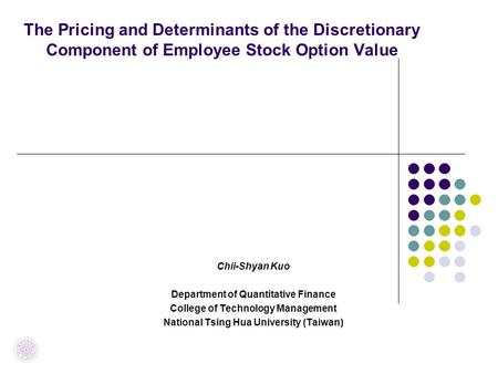 The Pricing and Determinants of the Discretionary Component of Employee Stock Option Value Chii-Shyan Kuo Department of Quantitative Finance College of.