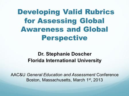 Developing Valid Rubrics for Assessing Global Awareness and Global Perspective Dr. Stephanie Doscher Florida International University AAC&U General Education.