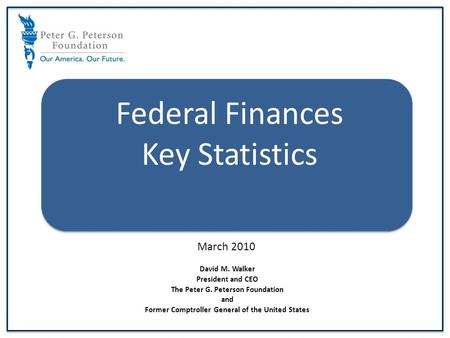 Defense Federal Finances Key Statistics March 2010 David M. Walker President and CEO The Peter G. Peterson Foundation and Former Comptroller General of.
