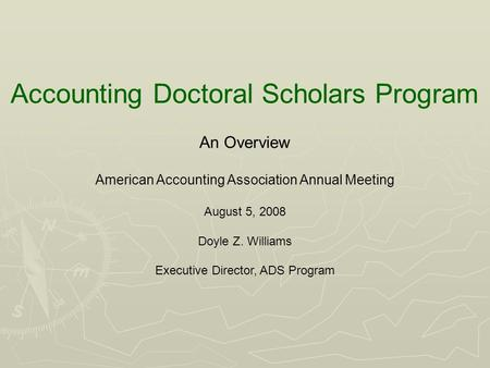 Accounting Doctoral Scholars Program An Overview American Accounting Association Annual Meeting August 5, 2008 Doyle Z. Williams Executive Director, ADS.