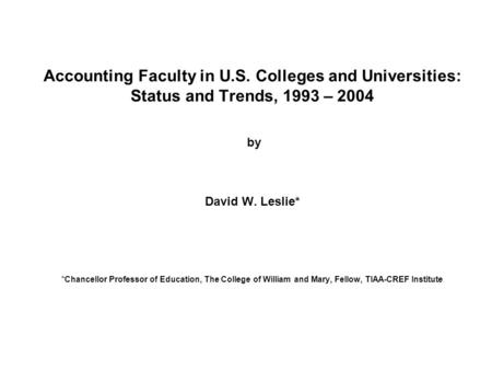 Accounting Faculty in U.S. Colleges and Universities: Status and Trends, 1993 – 2004 by David W. Leslie* *Chancellor Professor of Education, The College.