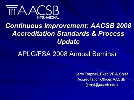 Continuous Improvement: AACSB 2008 Accreditation Standards & Process Update APLG/FSA 2008 Annual Seminar Jerry Trapnell, Exec VP & Chief Accreditation.