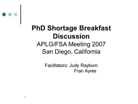 1 PhD Shortage Breakfast Discussion APLG/FSA Meeting 2007 San Diego, California Facilitators: Judy Rayburn Fran Ayres.