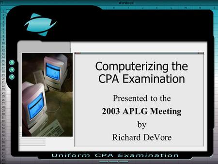 Computerizing the CPA Examination Presented to the 2003 APLG Meeting by Richard DeVore.