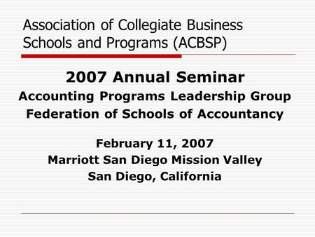 Association of Collegiate Business Schools and Programs (ACBSP) 2007 Annual Seminar Accounting Programs Leadership Group Federation of Schools of Accountancy.