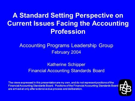 1 A Standard Setting Perspective on Current Issues Facing the Accounting Profession Accounting Programs Leadership Group February 2004 Katherine Schipper.