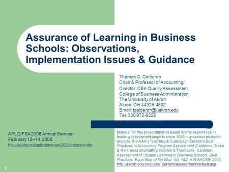 1 Assurance of Learning in Business Schools: Observations, Implementation Issues & Guidance Thomas G. Calderon Chair & Professor of Accounting/ Director,