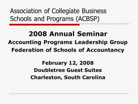 Association of Collegiate Business Schools and Programs (ACBSP) 2008 Annual Seminar Accounting Programs Leadership Group Federation of Schools of Accountancy.