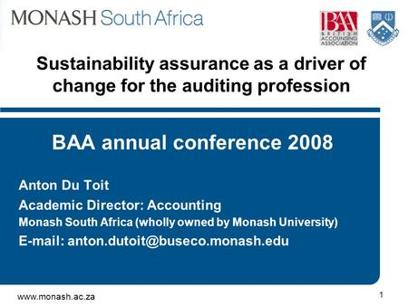 Www.monash.ac.za 1 Sustainability assurance as a driver of change for the auditing profession BAA annual conference 2008 Anton Du Toit Academic Director: