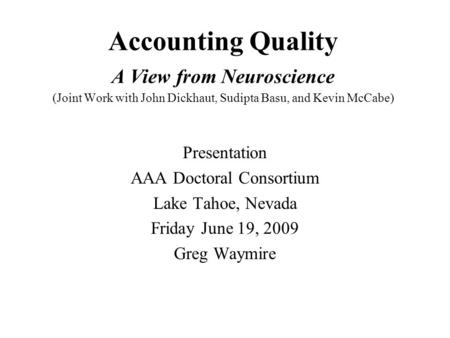 Accounting Quality A View from Neuroscience (Joint Work with John Dickhaut, Sudipta Basu, and Kevin McCabe) Presentation AAA Doctoral Consortium Lake Tahoe,