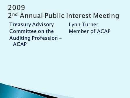 Treasury Advisory Committee on the Auditing Profession - ACAP Lynn Turner Member of ACAP.