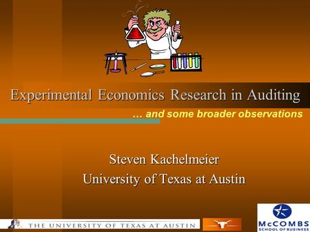 Experimental Economics Research in Auditing Steven Kachelmeier University of Texas at Austin … and some broader observations.