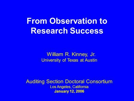 From Observation to Research Success Auditing Section Doctoral Consortium Los Angeles, California January 12, 2006 William R. Kinney, Jr. University of.