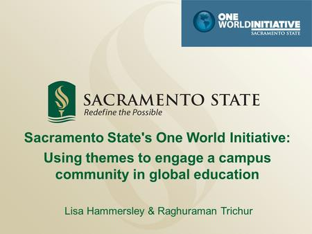 Sacramento State's One World Initiative: Using themes to engage a campus community in global education Lisa Hammersley & Raghuraman Trichur.