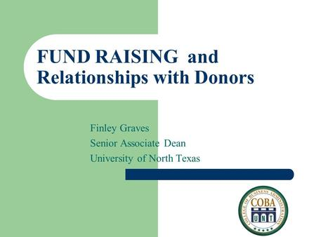 FUND RAISING and Relationships with Donors Finley Graves Senior Associate Dean University of North Texas.