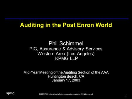 Kpmg © 2002 KPMG International, a Swiss nonoperating association. All rights reserved. 1 Auditing in the Post Enron World Phil Schimmel PIC, Assurance.