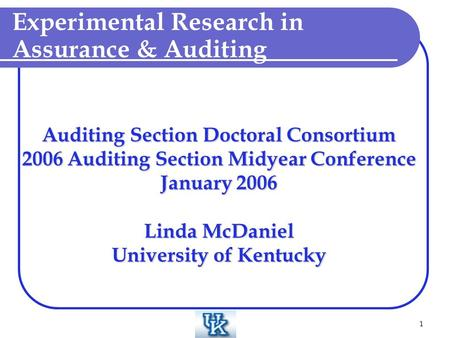 1 Auditing Section Doctoral Consortium 2006 Auditing Section Midyear Conference January 2006 Linda McDaniel University of Kentucky Experimental Research.