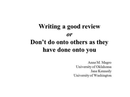 Writing a good review or Dont do onto others as they have done onto you Anne M. Magro University of Oklahoma Jane Kennedy University of Washington.