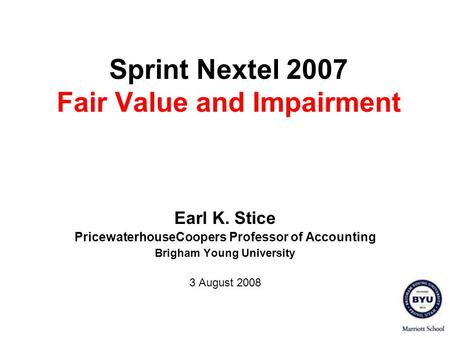 Sprint Nextel 2007 Fair Value and Impairment Earl K. Stice PricewaterhouseCoopers Professor of Accounting Brigham Young University 3 August 2008.