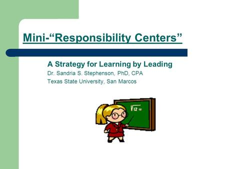 Mini-Responsibility Centers A Strategy for Learning by Leading Dr. Sandria S. Stephenson, PhD, CPA Texas State University, San Marcos.
