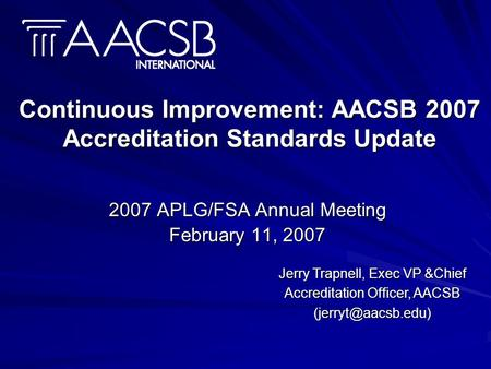 Continuous Improvement: AACSB 2007 Accreditation Standards Update 2007 APLG/FSA Annual Meeting February 11, 2007 Jerry Trapnell, Exec VP &Chief Accreditation.