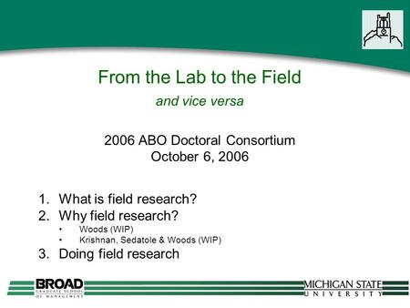 From the Lab to the Field and vice versa 2006 ABO Doctoral Consortium October 6, 2006 1.What is field research? 2.Why field research? Woods (WIP) Krishnan,