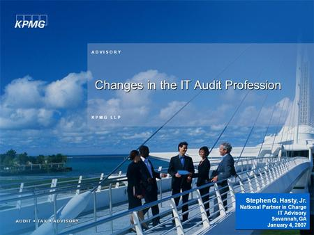 1 K P M G L L P A D V I S O R Y Changes in the IT Audit Profession Stephen G. Hasty, Jr. National Partner in Charge IT Advisory Savannah, GA January 4,