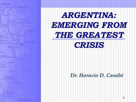 1 ARGENTINA: EMERGING FROM THE GREATEST CRISIS Dr. Horacio D. Casabé