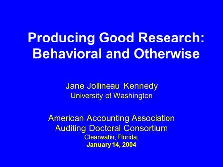 Producing Good Research: Behavioral and Otherwise American Accounting Association Auditing Doctoral Consortium Clearwater, Florida. January 14, 2004 Jane.