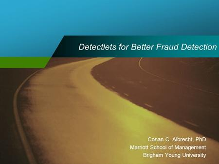 Detectlets for Better Fraud Detection Conan C. Albrecht, PhD Marriott School of Management Brigham Young University.