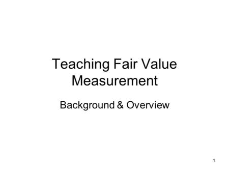 1 Teaching Fair Value Measurement Background & Overview.