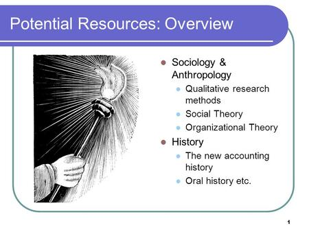 1 Potential Resources: Overview Sociology & Anthropology Qualitative research methods Social Theory Organizational Theory History The new accounting history.