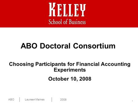 1 ABOLaureen Maines 2008 Choosing Participants for Financial Accounting Experiments October 10, 2008 ABO Doctoral Consortium.