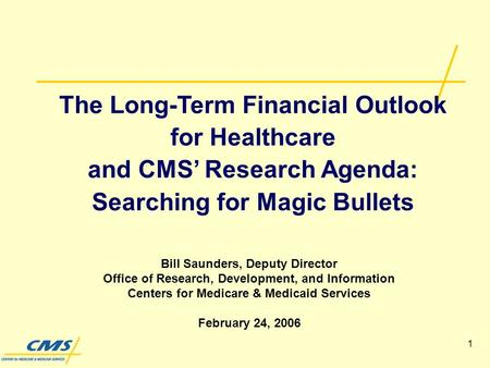 1 The Long-Term Financial Outlook for Healthcare and CMS Research Agenda: Searching for Magic Bullets Bill Saunders, Deputy Director Office of Research,