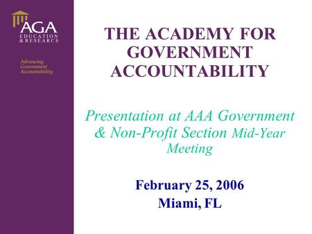 General title THE ACADEMY FOR GOVERNMENT ACCOUNTABILITY Presentation at AAA Government & Non-Profit Section Mid-Year Meeting February 25, 2006 Miami, FL.