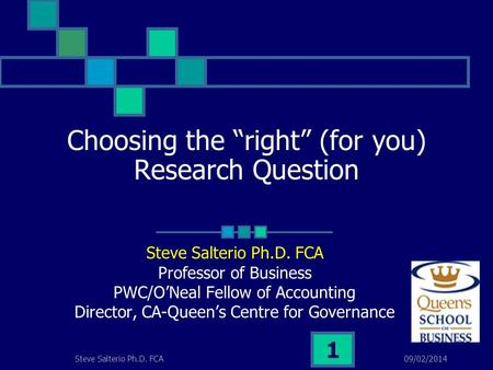 09/02/2014Steve Salterio Ph.D. FCA 1 Choosing the right (for you) Research Question Steve Salterio Ph.D. FCA Professor of Business PWC/ONeal Fellow of.