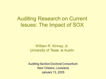 Auditing Research on Current Issues: The Impact of SOX Auditing Section Doctoral Consortium New Orleans, Louisiana January 13, 2005 William R. Kinney,